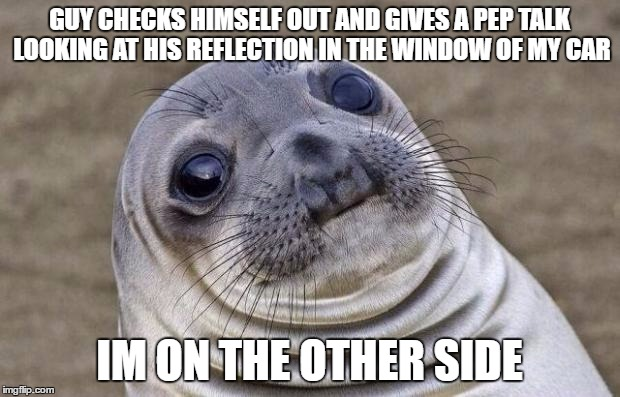 Awkward Seal | GUY CHECKS HIMSELF OUT AND GIVES A PEP TALK LOOKING AT HIS REFLECTION IN THE WINDOW OF MY CAR IM ON THE OTHER SIDE | image tagged in awkward seal,AdviceAnimals | made w/ Imgflip meme maker