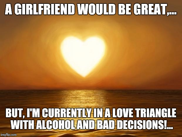 Choices must be made... | A GIRLFRIEND WOULD BE GREAT,... BUT, I'M CURRENTLY IN A LOVE TRIANGLE WITH ALCOHOL AND BAD DECISIONS!... | image tagged in love,lonely,love stinks,funny,beautiful | made w/ Imgflip meme maker