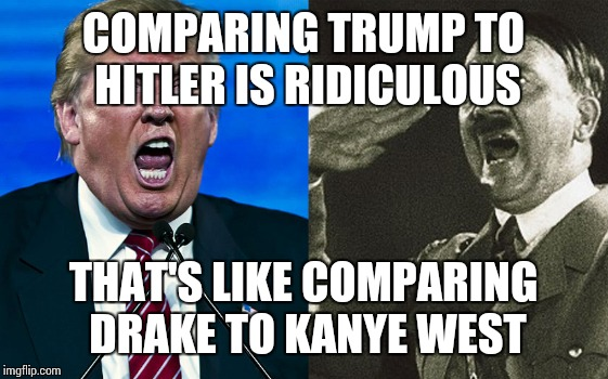 COMPARING TRUMP TO HITLER IS RIDICULOUS THAT'S LIKE COMPARING DRAKE TO KANYE WEST | image tagged in anti trump meme | made w/ Imgflip meme maker