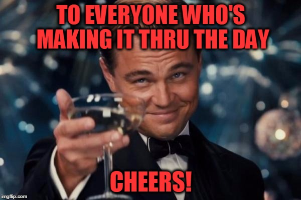 Keep on Plugging | TO EVERYONE WHO'S MAKING IT THRU THE DAY CHEERS! | image tagged in memes,leonardo dicaprio cheers,work,work day,work week,boring | made w/ Imgflip meme maker