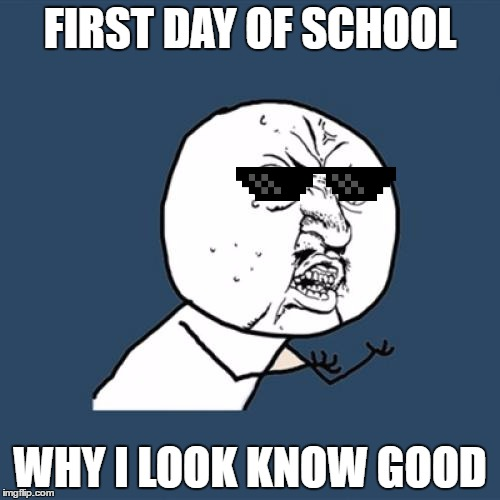 Y U No | FIRST DAY OF SCHOOL WHY I LOOK KNOW GOOD | image tagged in memes,y u no | made w/ Imgflip meme maker