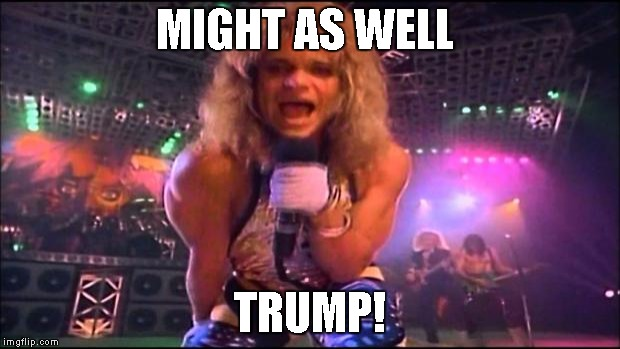 David Lee Roth | MIGHT AS WELL TRUMP! | image tagged in david lee roth | made w/ Imgflip meme maker