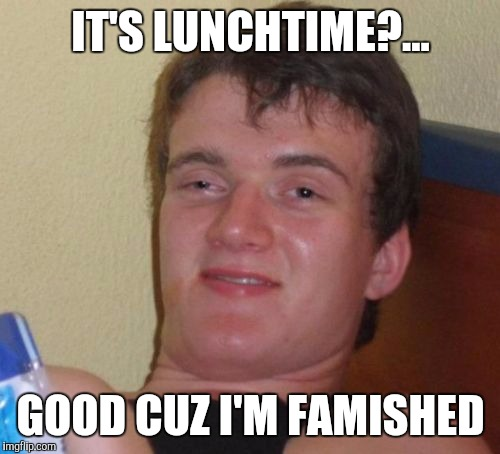 10 Guy Meme | IT'S LUNCHTIME?... GOOD CUZ I'M FAMISHED | image tagged in memes,10 guy | made w/ Imgflip meme maker