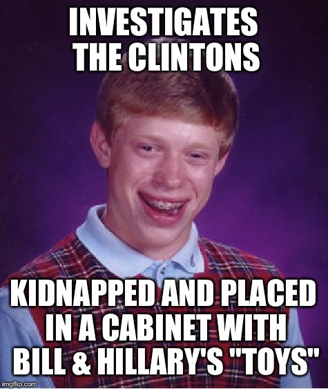 "Bad Luck Brian Meme | INVESTIGATES THE CLINTONS KIDNAPPED AND PLACED IN A CABINET WITH BILL & HILLARY'S ""TOYS"" 