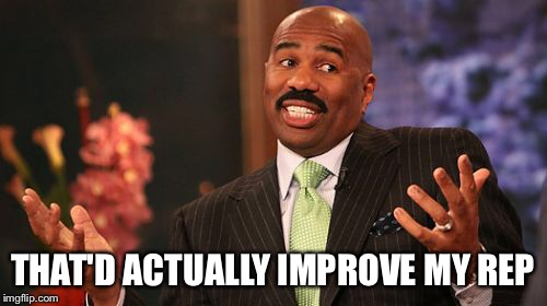 Steve Harvey Meme | THAT'D ACTUALLY IMPROVE MY REP | image tagged in memes,steve harvey | made w/ Imgflip meme maker