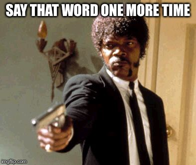 Say That Again I Dare You Meme | SAY THAT WORD ONE MORE TIME | image tagged in memes,say that again i dare you | made w/ Imgflip meme maker