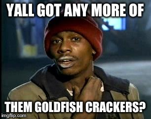 Y'all Got Any More Of That Meme | YALL GOT ANY MORE OF THEM GOLDFISH CRACKERS? | image tagged in memes,yall got any more of | made w/ Imgflip meme maker