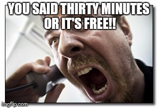 Shouter | YOU SAID THIRTY MINUTES OR IT'S FREE!! | image tagged in memes,shouter | made w/ Imgflip meme maker