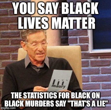 "Maury Lie Detector Meme | YOU SAY BLACK LIVES MATTER THE STATISTICS FOR BLACK ON BLACK MURDERS SAY ""THAT'S A LIE"" 