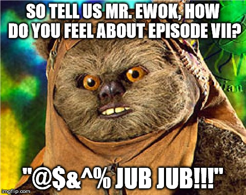 "How did you like Episode VII Mr. Ewok? | SO TELL US MR. EWOK, HOW DO YOU FEEL ABOUT EPISODE VII? ""@$&^% JUB JUB!!!"" 