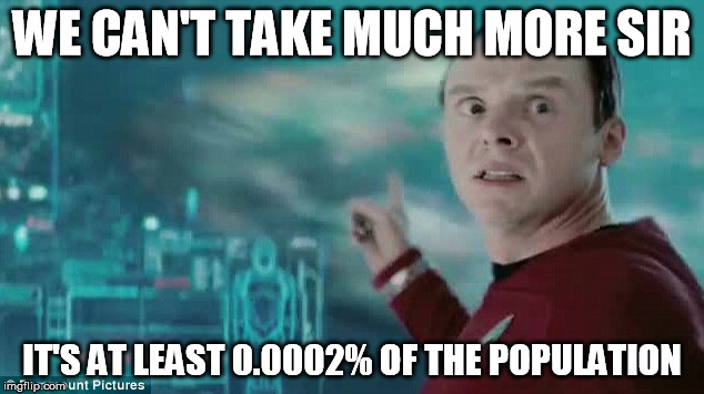 Scotty | WE CAN'T TAKE MUCH MORE SIR IT'S AT LEAST 0.0002% OF THE POPULATION | image tagged in scotty,memes | made w/ Imgflip meme maker
