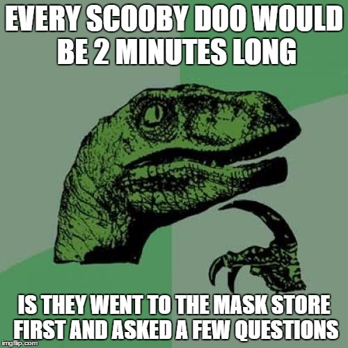 Philosoraptor Meme | EVERY SCOOBY DOO WOULD BE 2 MINUTES LONG IS THEY WENT TO THE MASK STORE FIRST AND ASKED A FEW QUESTIONS | image tagged in memes,philosoraptor | made w/ Imgflip meme maker