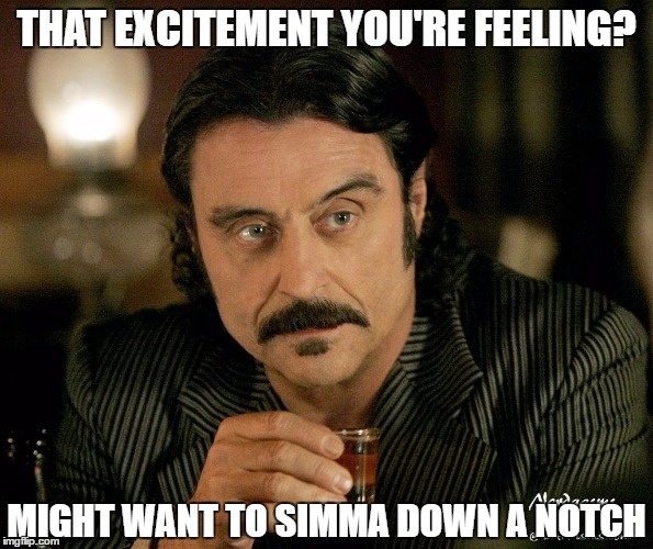 Simma Down | THAT EXCITEMENT YOU'RE FEELING? MIGHT WANT TO SIMMA DOWN A NOTCH | image tagged in excited,calm down | made w/ Imgflip meme maker