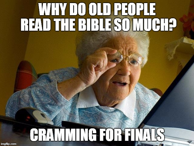 Grandma Finds The Internet Meme | WHY DO OLD PEOPLE READ THE BIBLE SO MUCH? CRAMMING FOR FINALS | image tagged in memes,grandma finds the internet | made w/ Imgflip meme maker