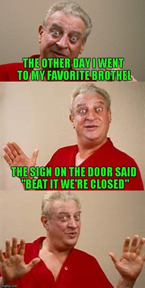 "bad pun Dangerfield  | THE OTHER DAY I WENT TO MY FAVORITE BROTHEL THE SIGN ON THE DOOR SAID ""BEAT IT WE'RE CLOSED"" 