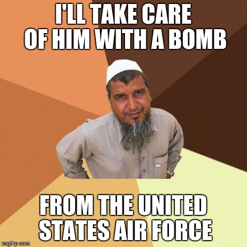 I'LL TAKE CARE OF HIM WITH A BOMB FROM THE UNITED STATES AIR FORCE | made w/ Imgflip meme maker
