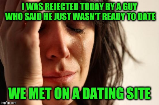 First World Problems Meme | I WAS REJECTED TODAY BY A GUY WHO SAID HE JUST WASN'T READY TO DATE WE MET ON A DATING SITE | image tagged in memes,first world problems | made w/ Imgflip meme maker