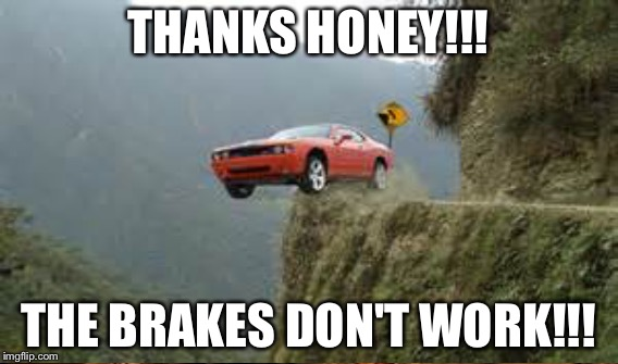 THANKS HONEY!!! THE BRAKES DON'T WORK!!! | made w/ Imgflip meme maker