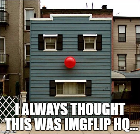 face building | I ALWAYS THOUGHT THIS WAS IMGFLIP HQ... | image tagged in face building | made w/ Imgflip meme maker