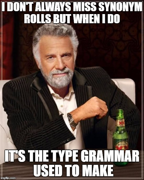 The Most Interesting Man In The World Meme |  I DON'T ALWAYS MISS SYNONYM ROLLS BUT WHEN I DO; IT'S THE TYPE GRAMMAR USED TO MAKE | image tagged in memes,the most interesting man in the world | made w/ Imgflip meme maker