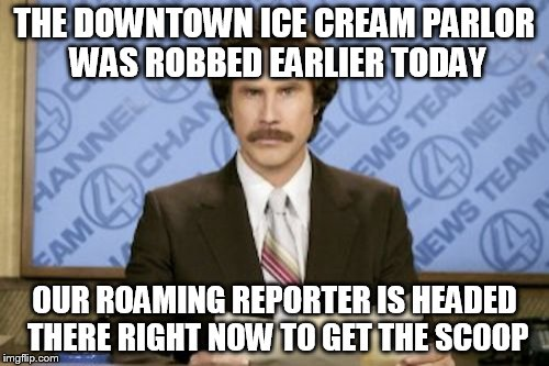 Ron Burgundy Meme | THE DOWNTOWN ICE CREAM PARLOR WAS ROBBED EARLIER TODAY OUR ROAMING REPORTER IS HEADED THERE RIGHT NOW TO GET THE SCOOP | image tagged in memes,ron burgundy | made w/ Imgflip meme maker