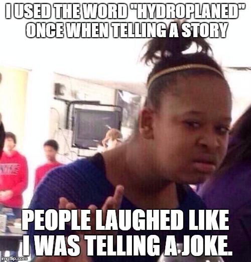 "Black Girl Wat Meme | I USED THE WORD ""HYDROPLANED"" ONCE WHEN TELLING A STORY PEOPLE LAUGHED LIKE I WAS TELLING A JOKE. 