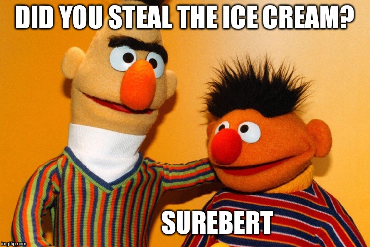 DID YOU STEAL THE ICE CREAM? SUREBERT | made w/ Imgflip meme maker
