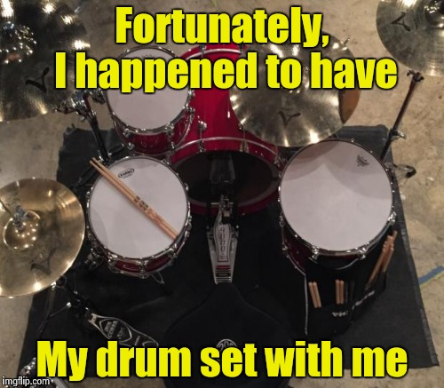 Fortunately, I happened to have My drum set with me | made w/ Imgflip meme maker