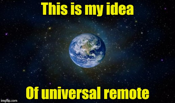 This is my idea Of universal remote | made w/ Imgflip meme maker