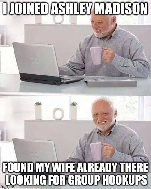 Harold joins Ashley Madison  | I JOINED ASHLEY MADISON FOUND MY WIFE ALREADY THERE LOOKING FOR GROUP HOOKUPS | image tagged in memes,hide the pain harold,ashley madison | made w/ Imgflip meme maker