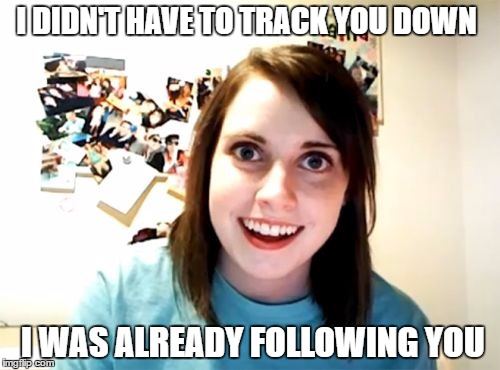 I DIDN'T HAVE TO TRACK YOU DOWN I WAS ALREADY FOLLOWING YOU | made w/ Imgflip meme maker