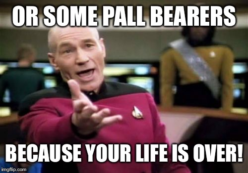 Picard Wtf Meme | OR SOME PALL BEARERS BECAUSE YOUR LIFE IS OVER! | image tagged in memes,picard wtf | made w/ Imgflip meme maker