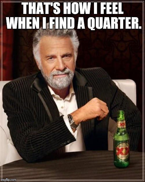 The Most Interesting Man In The World Meme | THAT'S HOW I FEEL WHEN I FIND A QUARTER. | image tagged in memes,the most interesting man in the world | made w/ Imgflip meme maker