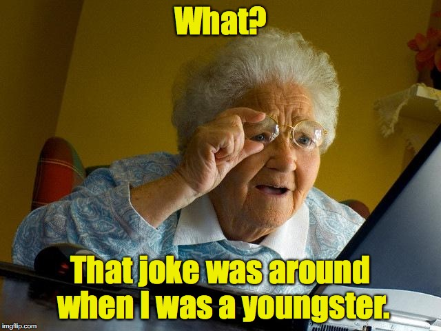 Grandma Finds The Internet Meme | What? That joke was around when I was a youngster. | image tagged in memes,grandma finds the internet | made w/ Imgflip meme maker