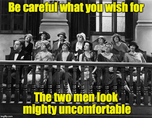 Be careful what you wish for The two men look mighty uncomfortable | made w/ Imgflip meme maker