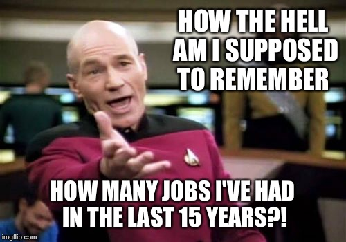 Then it asked for all the specifics!  | HOW THE HELL AM I SUPPOSED TO REMEMBER HOW MANY JOBS I'VE HAD IN THE LAST 15 YEARS?! | image tagged in memes,picard wtf | made w/ Imgflip meme maker