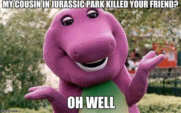 Barney the evil dinosuar | MY COUSIN IN JURASSIC PARK KILLED YOUR FRIEND? OH WELL | image tagged in barney,jurrasic park,oh well | made w/ Imgflip meme maker