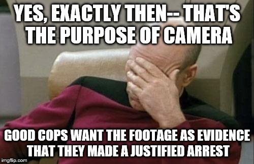 Captain Picard Facepalm Meme | YES, EXACTLY THEN-- THAT'S THE PURPOSE OF CAMERA GOOD COPS WANT THE FOOTAGE AS EVIDENCE THAT THEY MADE A JUSTIFIED ARREST | image tagged in memes,captain picard facepalm | made w/ Imgflip meme maker