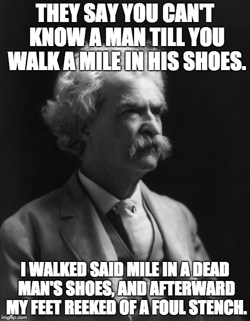 Mark Twain Thought | THEY SAY YOU CAN'T KNOW A MAN TILL YOU WALK A MILE IN HIS SHOES. I WALKED SAID MILE IN A DEAD MAN'S SHOES, AND AFTERWARD MY FEET REEKED OF A | image tagged in mark twain thought | made w/ Imgflip meme maker