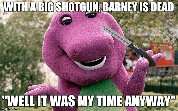 "die barney |  WITH A BIG SHOTGUN, BARNEY IS DEAD; ""WELL IT WAS MY TIME ANYWAY"" 