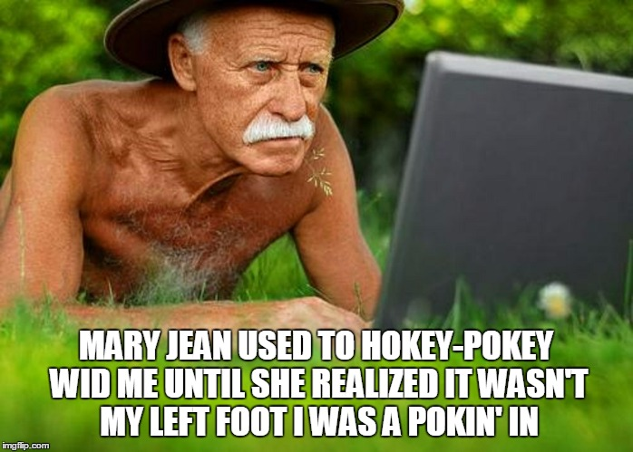 MARY JEAN USED TO HOKEY-POKEY WID ME UNTIL SHE REALIZED IT WASN'T MY LEFT FOOT I WAS A POKIN' IN | made w/ Imgflip meme maker