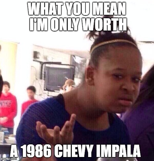 Black Girl Wat Meme | WHAT YOU MEAN I'M ONLY WORTH A 1986 CHEVY IMPALA | image tagged in memes,black girl wat | made w/ Imgflip meme maker