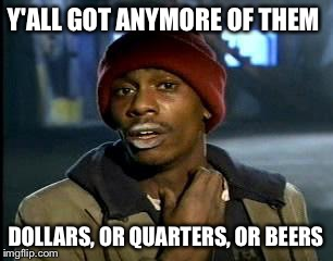 Y'all Got Any More Of That Meme | Y'ALL GOT ANYMORE OF THEM DOLLARS, OR QUARTERS, OR BEERS | image tagged in memes,yall got any more of | made w/ Imgflip meme maker