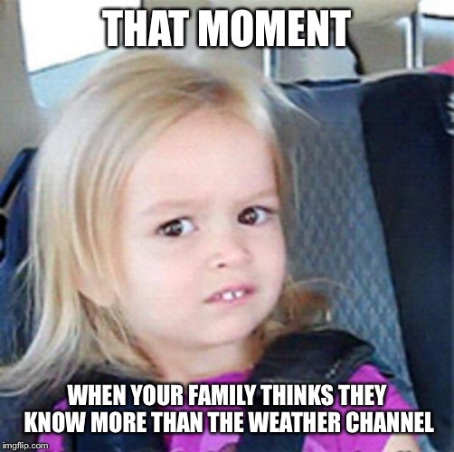 Confused Little Girl | THAT MOMENT WHEN YOUR FAMILY THINKS THEY KNOW MORE THAN THE WEATHER CHANNEL | image tagged in confused little girl | made w/ Imgflip meme maker