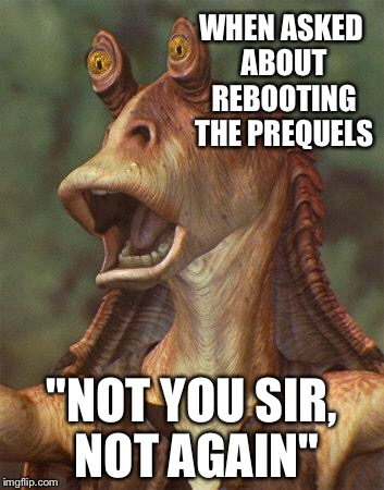 "star wars jar jar binks |  WHEN ASKED ABOUT REBOOTING THE PREQUELS; ""NOT YOU SIR, NOT AGAIN"" 