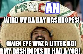 AN WIRD UV DA DAY DASHHOPES! GWEN EYE WAZ A LITTER BOI MY DASHHOPES HE HAD A YOB! | made w/ Imgflip meme maker