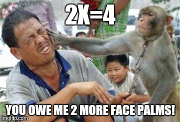 2X=4 YOU OWE ME 2 MORE FACE PALMS! | made w/ Imgflip meme maker