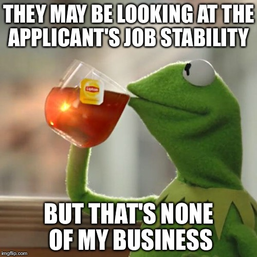 But Thats None Of My Business Meme | THEY MAY BE LOOKING AT THE APPLICANT'S JOB STABILITY BUT THAT'S NONE OF MY BUSINESS | image tagged in memes,but thats none of my business,kermit the frog | made w/ Imgflip meme maker