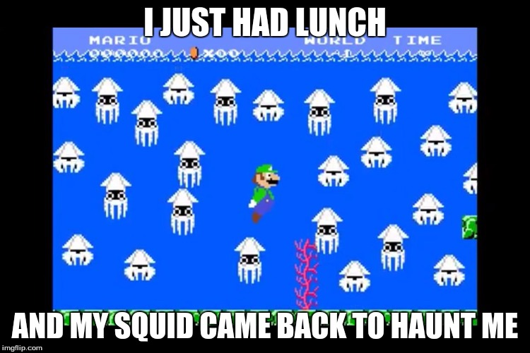 Luigi Screwed | I JUST HAD LUNCH AND MY SQUID CAME BACK TO HAUNT ME | image tagged in luigi screwed | made w/ Imgflip meme maker