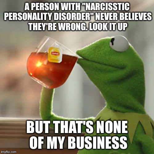 "But Thats None Of My Business Meme | A PERSON WITH ""NARCISSTIC PERSONALITY DISORDER"" NEVER BELIEVES THEY'RE WRONG. LOOK IT UP BUT THAT'S NONE OF MY BUSINESS 